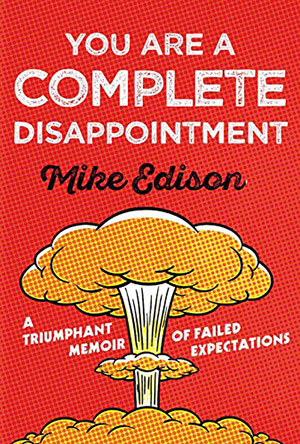 You Are a Complete Disappointment: A Triumphant Memoir of Failed Expectations by Mike Edison