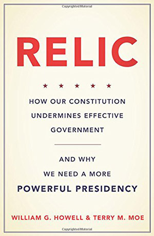 Relic: How Our Constitution Undermines Effective Government–and Why We Need a More Powerful Presidency by William G. Howell and  Terry M. Moe