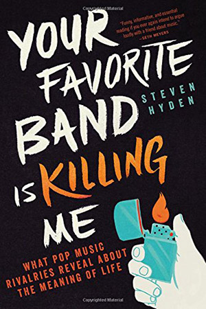 Your Favorite Band is Killing Me: What Pop Music Rivalries Reveal About The Meaning of Life by Steven Hyden