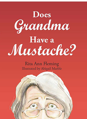 Does Grandma Have a Mustache? by Rita Ann Fleming, Illustrated by Abigail Marble