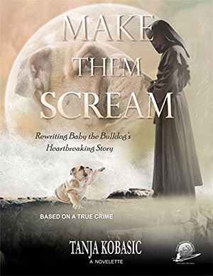 Make Them Scream: Rewriting Baby the Bulldog's Heartbreaking Story by Tanja Kobasic