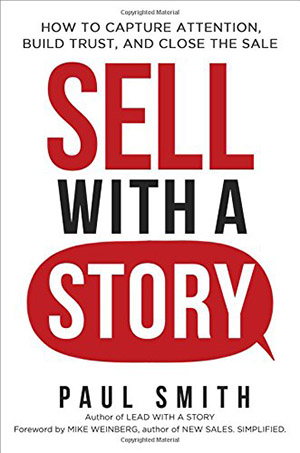Sell with a Story: How to Capture Attention, Build Trust, and Close the Sale by Paul Smith