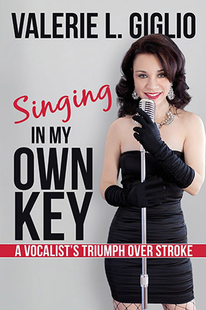 Singing In My Own Key: A Vocalist's Triumph Over Stroke by Valerie L. Giglio