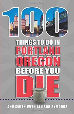 100 Things to Do in Portland, OR Before You Die by Ann Smith and Allison Symonds