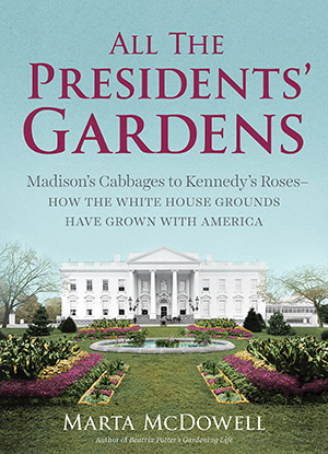 All the Presidents' Gardens: Madison's Cabbages to Kennedy's Roses―How the White House Grounds Have Grown with America by Marta McDowell