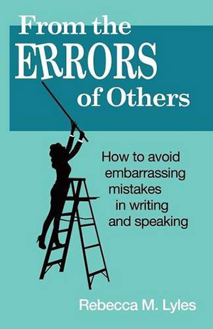 From the Errors of Others: How to Avoid Embarrassing Mistakes in Writing and Speaking by Rebecca M. Lyles