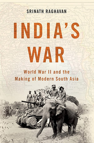 India's War: World War II and the Making of Modern South Asia by Srinath Raghavan