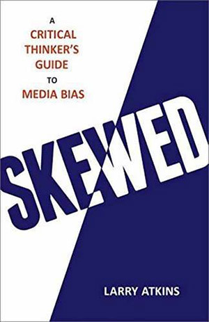 Skewed: A Critical Guide to Media Bias by Larry Atkins