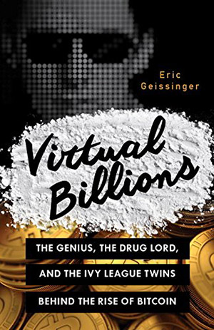 Virtual Billions: The Genius, the Drug Lord, and the Ivy League Twins behind the Rise of Bitcoin by Eric Geissinger