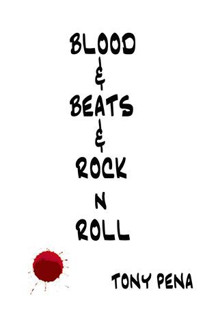 Blood & Beats & Rock 'n' Roll by Tony Pena