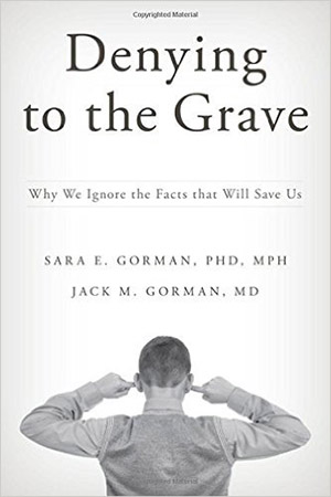 Denying to the Grave: Why We Ignore the Facts That Will Save Us by Sara E. Gorman and  Jack M. Gorman