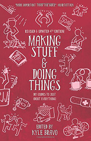 Making Stuff and Doing Things: DIY Guides to Just About Everything edited by Kyle Bravo