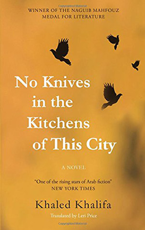 No Knives in the Kitchens of This City by Khaled Khalifa, translated by Leri Price