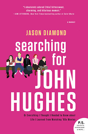Searching for John Hughes: Or Everything I Thought I Needed to Know About Life I Learned from Watching '80s Movies by Jason Diamond