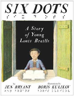 Six Dots: A Story of Young Louis Braille by Jen Bryant, illustrated by Boris Kulikov