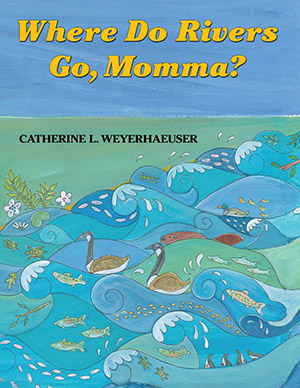 Where Do Rivers Go, Momma? by Catherine Weyerhaeuser