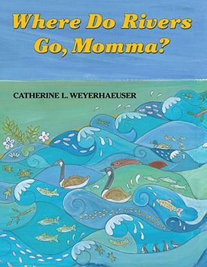 Where Do Rivers Go, Momma? by Catherine Weyerhaeuser