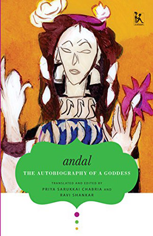 Andal: The Autobiography of a Goddess, translated and edited by Priya Sarukkai Chabria and Ravi Shankar