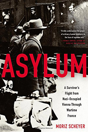 Asylum: A Survivor's Flight from Nazi-Occupied Vienna Through Wartime France by Moriz Scheyer