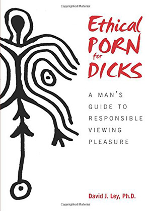 Ethical Porn for Dicks: A Man's Guide to Responsible Viewing Pleasure by David J. Ley
