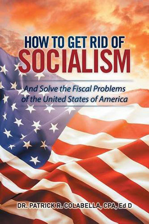 How to Get Rid of Socialism: And Solve the Fiscal Problems of the United States of America by Dr. Patrick R. Colabella CPA
