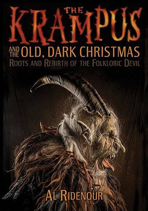 The Krampus and the Old, Dark Christmas: Roots and Rebirth of the Folkloric Devil by Al Ridenour