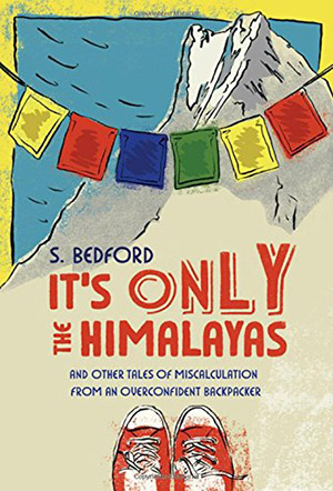 It's Only the Himalayas: And Other Tales of Miscalculation from an Overconfident Backpacker by Sue Bedford