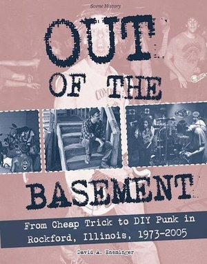 Out of the Basement: From Cheap trick to DIY Punk in Rockford, Illinois, 1973-2005 by David Ensminger