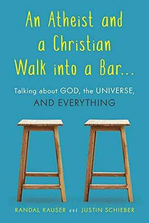 An Atheist and a Christian Walk into a Bar: Talking about God, the Universe, and Everything by Randal Rauser and Justin Schieber