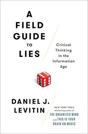 A Field Guide to Lies: Critical Thinking in the Information Age by Daniel J. Levitin