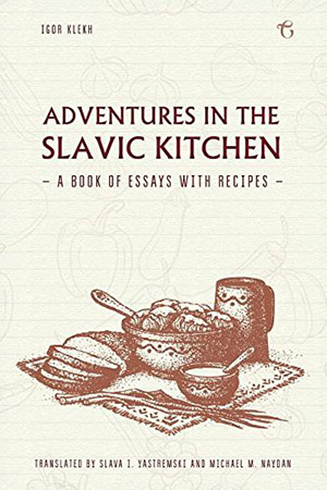 Adventures in the Slavic Kitchen: A Book of Essays with Recipes by Igor Klekh