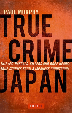 True Crime Japan: Thieves, Rascals, Killers and Dope Heads: True Stories From a Japanese Courtroom by Paul Murphy