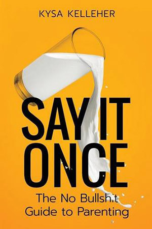 Say It Once: the No Bullshit Guide to Parenting by Kysa Kelleher