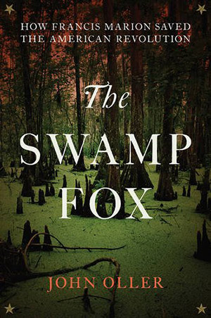 The Swamp Fox: How Francis Marion Saved the American Revolution by John Oller