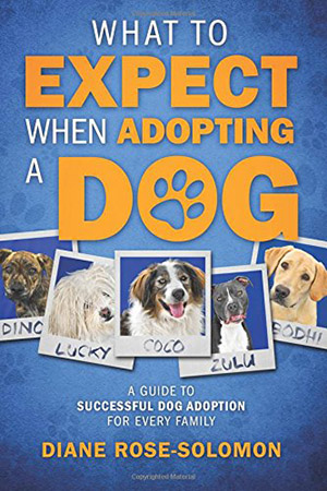 What to Expect When Adopting a Dog: A Guide to Successful Dog Adoption for Every Family by Diane Rose-Solomon