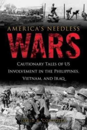 America's Needless Wars: Cautionary Tales of US Involvement in the Philippines, Vietnam, and Iraq by David R. Contosta