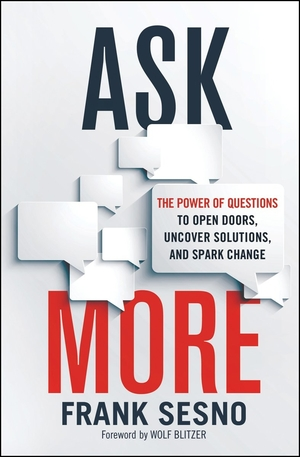 Ask More: The Power of Questions to Open Doors, Uncover Solutions, and Spark Change by Frank Sesno