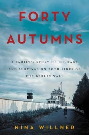 Forty Autumns: A Family's Story of Courage and Survival on Both Sides of the Berlin Wall by Nina Willner