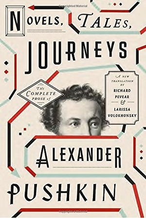 Novels, Tales, Journeys: The Complete Prose of Alexander Pushkin by Alexander Pushkin, translated by Richard Pevear and Larissa Volokhonsky