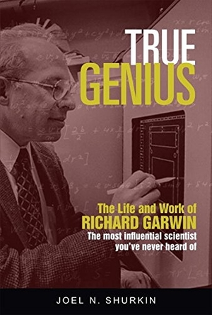 True Genius: The Life and Work of Richard Garwin by Joel N. Shurkin