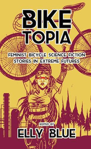 Biketopia: Feminist Bicycle Science Fiction Stories in Extreme Futures edited by Elly Blue