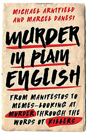 Murder in Plain English: From Manifestos to Memes—Looking at Murder through the Words of Killers by Michael Arntfield and Marcel Danesi