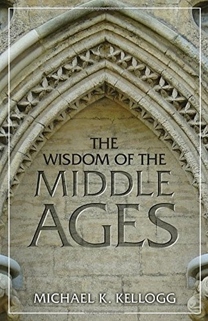 The Wisdom of the Middle Ages by Michael K. Kellogg