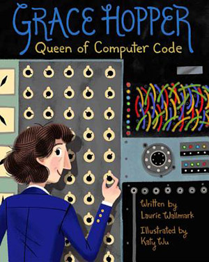 Grace Hopper: Queen of Computer Code by Laurie Wallmark, illustrated by Katy Wu