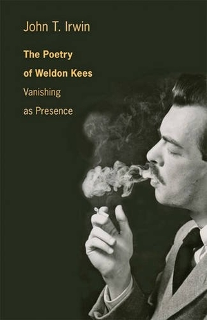 The Poetry of Weldon Kees: Vanishing as Presence by John T. Irwin