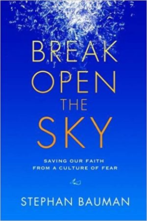 Break Open the Sky: Saving Our Faith from a Culture of Fear by Stephan Bauman