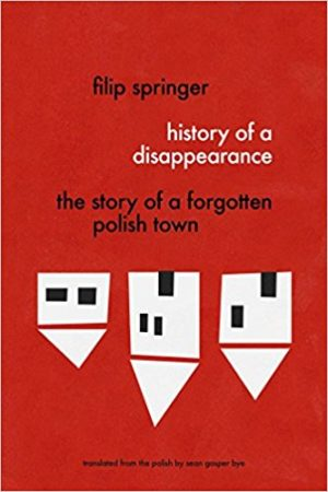 History of a Disappearance: The Story of a Forgotten Polish Town by Filip Springer