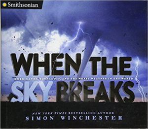 When the Sky Breaks: Hurricanes, Tornadoes, and the Worst Weather in the World by Simon Winchester