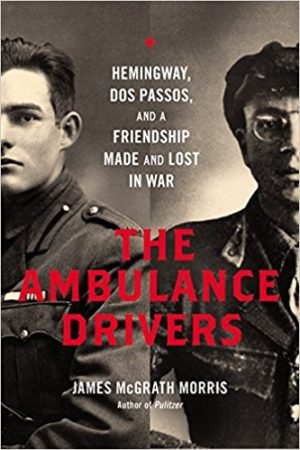 The Ambulance Drivers: Hemingway, Dos Passos, and a Friendship Made and Lost in War by James McGrath Morris