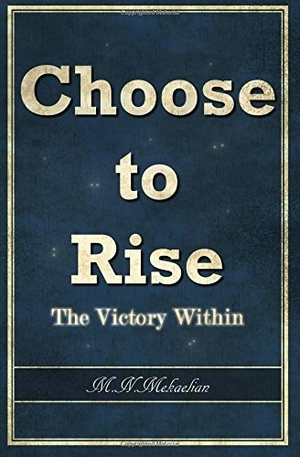 Choose to Rise: The Victory Within by M. N. Mekaelian